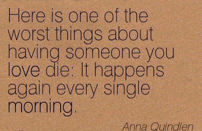 Here is one of the worst things about having someone you love die It happens again every single morning.  - Anna Quindlen