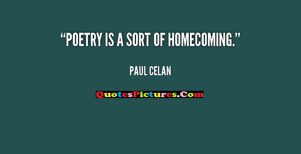 Homecoming Quote - Poetry Is A Sort Of Homecoming. - Paul Celan