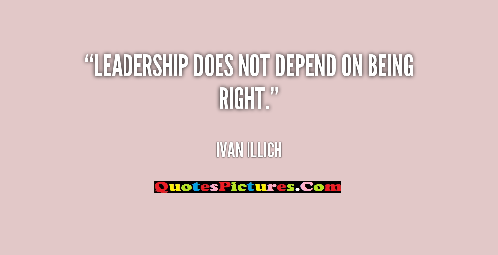 Human Rights Quote - Leadership Does Not Depend On Being Right. - Ivan Illich