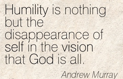 Humility is nothing but the disappearance of self in the vision that God is all.