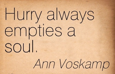 Hurry always empties a soul.  - Ann Voskamp