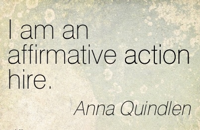 I am an affirmative action hire.  - Anna Quindlen