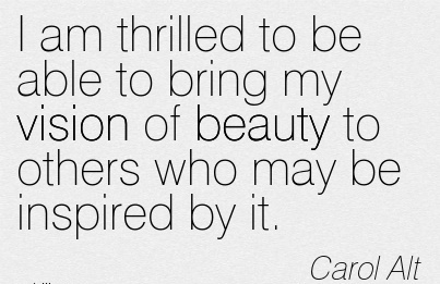 I am thrilled to be able to bring my vision of beauty to others who may be inspired by it.