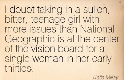 I doubt taking in a sullen, bitter, teenage girl with more issues than National Geographic is at the center of the vision board for a single woman in her early thirties.
