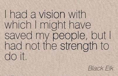 I had a vision with which I might have saved my people, but I had not the strength to do it.
