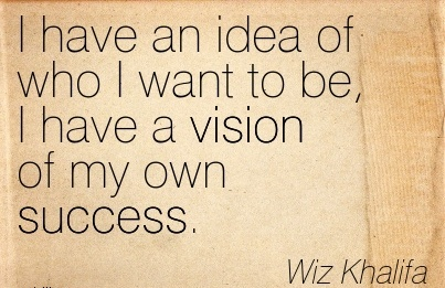 I have an idea of who I want to be, I have a vision of my own success.