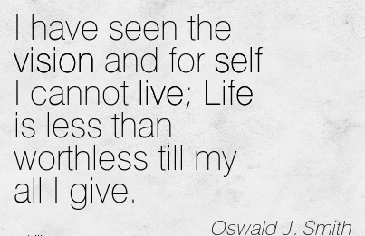 I have seen the vision and for self I cannot live Life is less than worthless till my all I give.