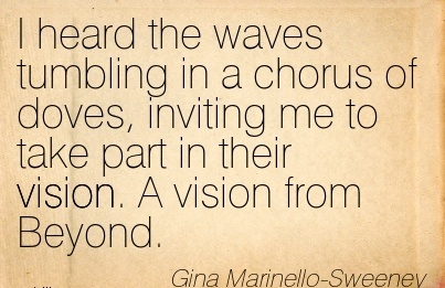 I heard the waves tumbling in a chorus of doves, inviting me to take part in their vision. A vision from Beyond.