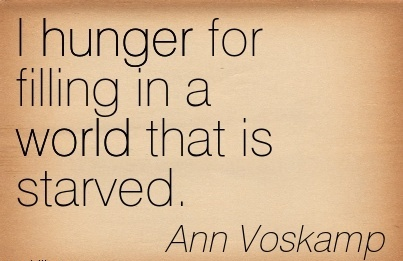 I hunger for filling in a world that is starved.  - Ann Voskamp
