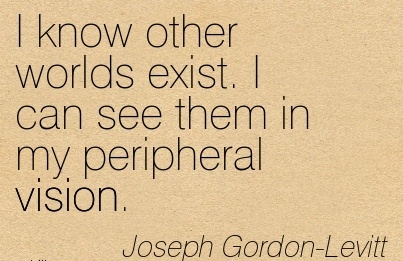I know other worlds exist. I can see them in my peripheral vision.