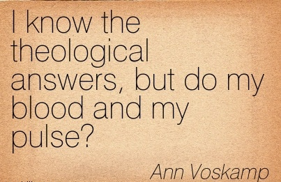 I know the theological answers, but do my blood and my pulse.  - Ann Voskamp