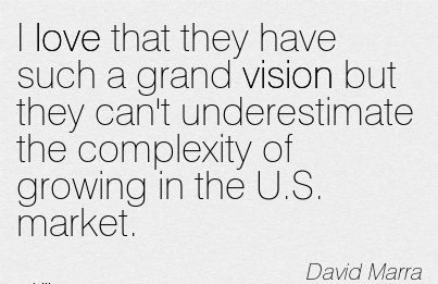 I love that they have such a grand vision but they can't underestimate the complexity of growing in the U.S. market.