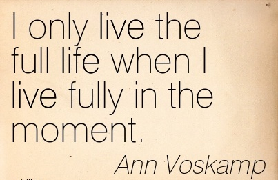 I only live the full life when I live fully in the moment.  - Ann Voskamp
