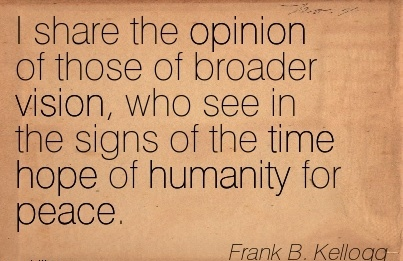 I share the opinion of those of broader vision, who see in the signs of the time hope of humanity for peace.