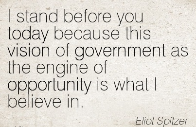 I stand before you today because this vision of government as the engine of opportunity is what I believe in.