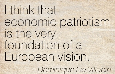 I think that economic patriotism is the very foundation of a European vision.