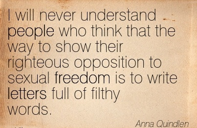 I will never understand people who think that the way to show their righteous opposition to sexual freedom is to write letters full of filthy words.  - Anna Quindlen