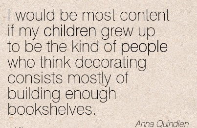 I would be most content if my children grew up to be the kind of people who think decorating consists mostly of building enough bookshelves.  - Anna Quindlen
