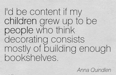 I'd be content if my children grew up to be people who think decorating consists mostly of building enough bookshelves.  - Anna Quindlen