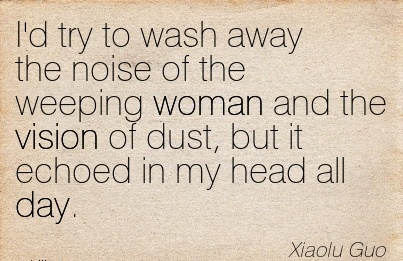 I'd try to wash away the noise of the weeping woman and the vision of dust, but it echoed in my head all day.