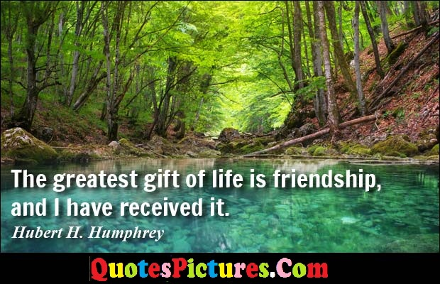Ideal Quote - The Greatest Gift Of Life Is Friendship, And i Have Received It. - Huber H. Humphrey