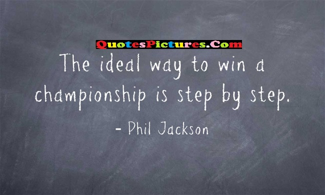 Ideal Quote - The Ideal Way To Win A Championship is Step By Step. - Phil Jackson