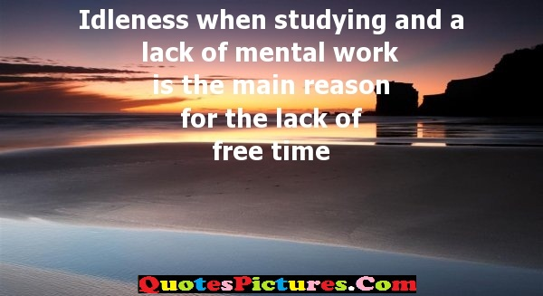 Idleness Quote - When Studying And A lack Of mental Work Is The main Reason For The Lack Of Free Time.