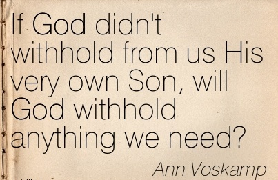 If God didn't withhold from us His very own Son, will God withhold anything we need.  - Ann Voskamp