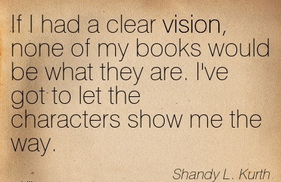 If I had a clear vision, none of my books would be what they are. I've got to let the characters show me the way.