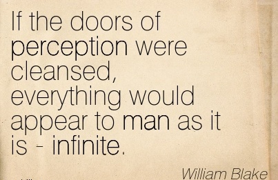 If the doors of perception were cleansed, everything would appear to man as it is - infinite