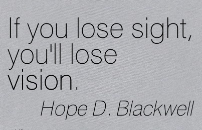 If you lose sight, you'll lose vision.