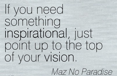 If you need something inspirational, just point up to the top of your vision.