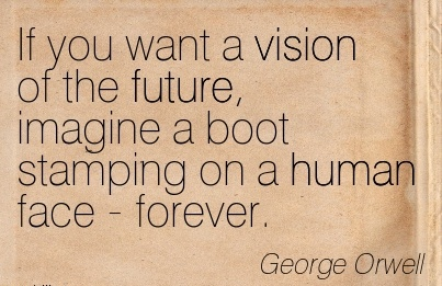 If you want a vision of the future, imagine a boot stamping on a human face - forever.