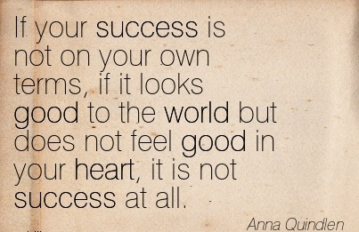 If your success is not on your own terms, if it looks good to the world but does not feel good in your heart, it is not success at all.  - Anna Quindlen