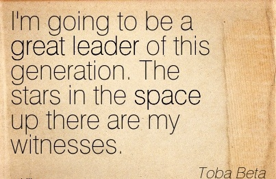 I'm going to be a great leader of this generation. The stars in the space up there are my witnesses.