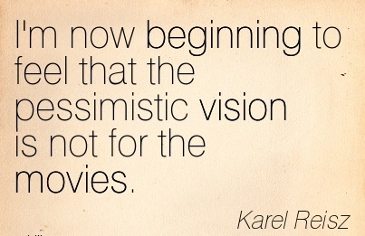 I'm now beginning to feel that the pessimistic vision is not for the movies.