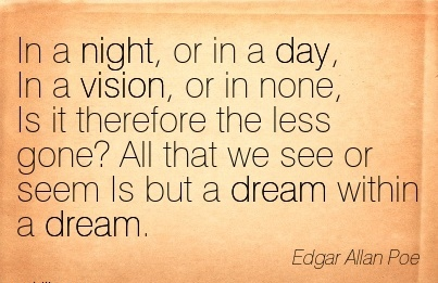 In a night, or in a day, In a vision, or in none, Is it therefore the less gone All that we see or seem Is but a dream within a dream.