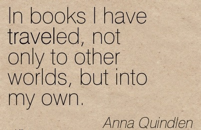 In books I have traveled, not only to other worlds, but into my own.  - Anna Quindlen