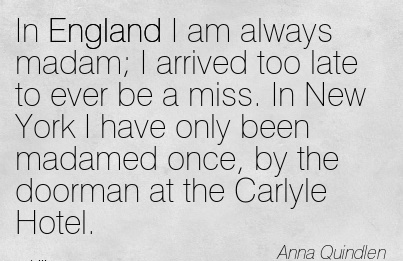 In England I am always madam; I arrived too late to ever be a miss. In New York I have only been madamed once, by the doorman at the Carlyle Hotel.  - Anna Quindlen