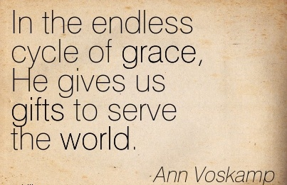 In the endless cycle of grace, He gives us gifts to serve the world.  - Ann Voskamp