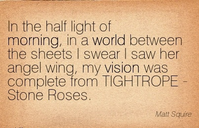 In the half light of morning, in a world between the sheets I swear I saw her angel wing, my vision was complete from TIGHTROPE - Stone Roses.