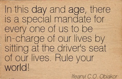 In this day and age, there is a special mandate for every one of us to be in-charge of our lives by sitting at the driver's seat of our lives. Rule your world!