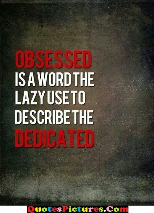 Innovative Idleness Quote - Obsessed Is A Word The Lazy Use To Describe The Dedicated.