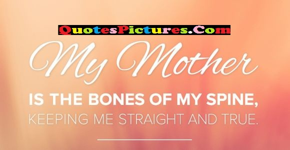 Innovative Mother Quote - My Mother Is The Bones Of My Spine, Keeping Me Straight And True.