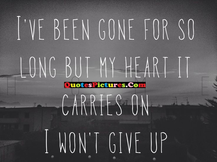 Innovative Music Quote - I've Been Gone For So Long But My Heart It Carries On I Won't Given Up