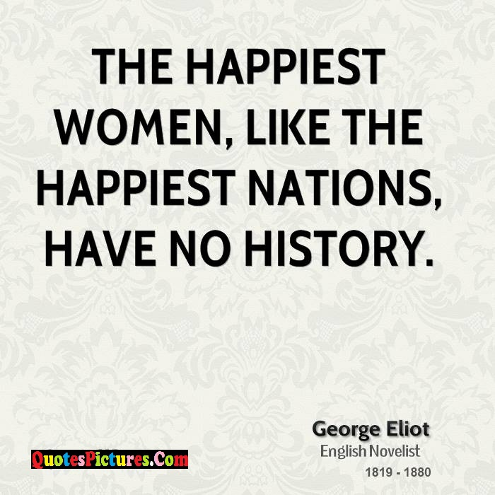 Innovative Women Quote - The Happiest Women Like The Happiest Nations Have No History. - George Eliot