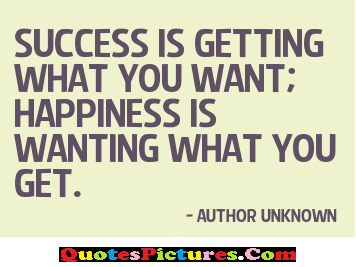 Inpiration Homecoming Quote - Success Is Getting What You Want; Happiness Is Wanting What You Get. - Author Unknown