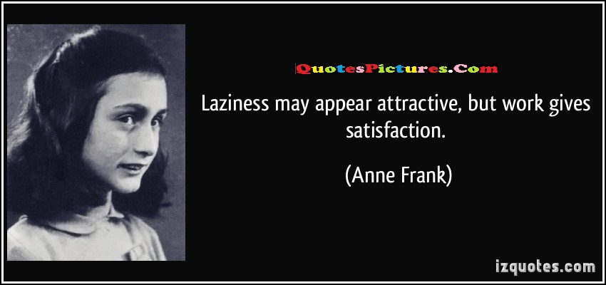 Inpiration Laziness Quote - Laziness May Appear Attractive But Work Gives Satisfaction - Anne Frank