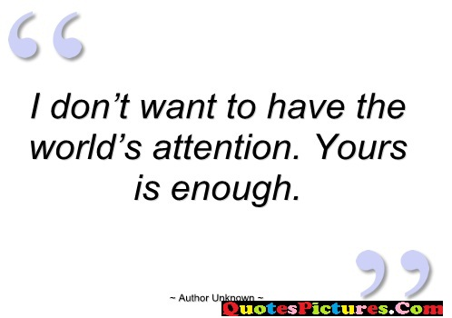 Inpiration Sarcasm Quote - I Dont Want To Have The World's Attention. Your Is enough