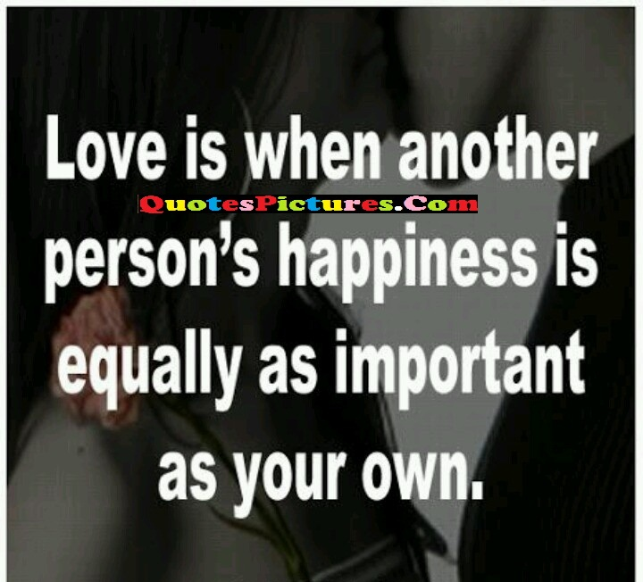 Inpiration Selfish Quote - Love Is When Another Person's Happiness Is Equally As Important As Your Own.